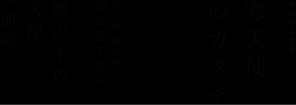 秋田の女性学 「寒天使のカタチ」 第3回 寒天使・阪本真千代さん 樫の木の天使(前編)
