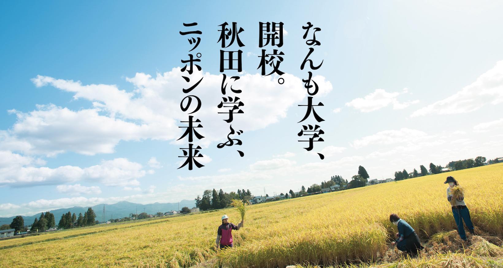 人口が減ることに日本中が慌てています。けれど秋田は少子高齢人口減少社会のトップランナーとしてニッポンの先頭を(のんびり)走ってきました。そんな秋田の一つの使命として、減るからこそ豊かになるイメージや価値観を 提案したいと思います。秋田には「ありがとう」に対する返答として「気にしないで〜」といった意味の「なんもだー」という方言があります。取り合うことが当たり前のようになってしまったいまの世の中に必要なのはいろんなものをおおらかにシェアしていく「なんもだー」精神です。数字では表せない知恵や気持ちをいまこそインターネットのチカラを介して日本中に伝えていきたいと思います。その先にある「ありがとう」「なんもだー」というやりとりにニッポンの未来があると信じて。なんも大学、はじまります。