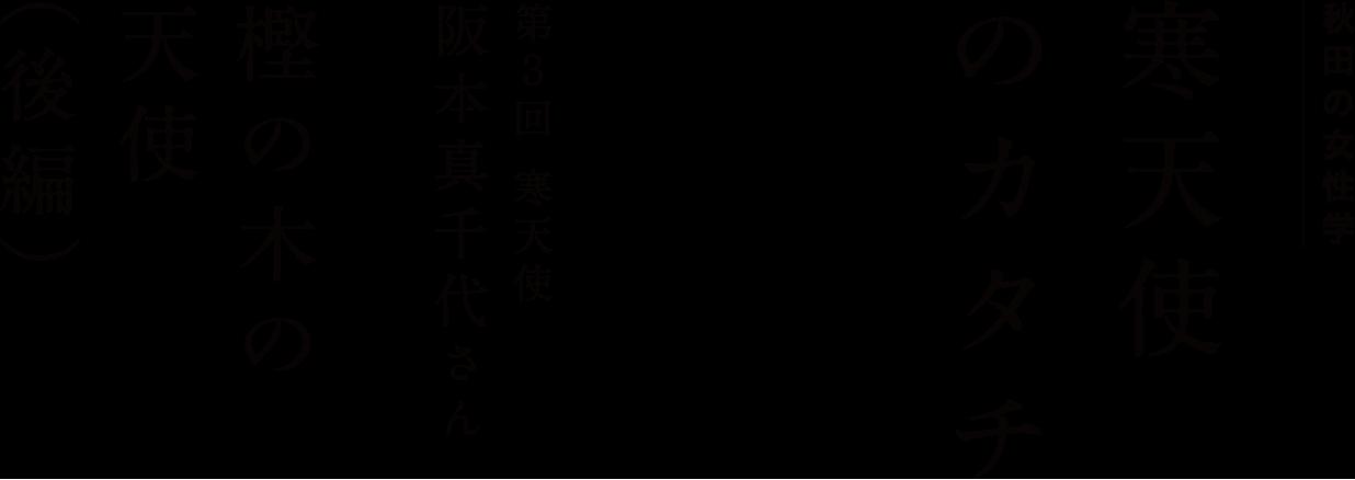 秋田の女性学 「寒天使のカタチ」 第3回 寒天使・阪本真千代さん 樫の木の天使(後編)