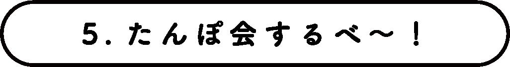 ⑤たんぽ会するべ〜!