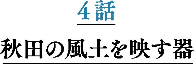 4話 秋田の風土を映す器